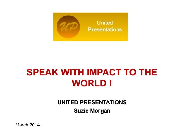 UNITED PRESENTATIONS Suzie Morgan March 2014 Logo of the Institution SPEAK WITH IMPACT TO THE WORLD !