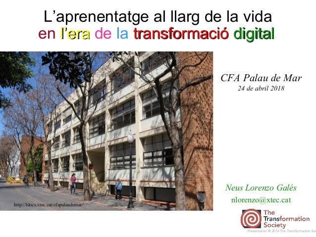 L'aprenentatge al llarg de la vida Neus Lorenzo Galés nlorenzo@xtec.cat http://blocs.xtec.cat/cfapalaudemar/ Presentation ...