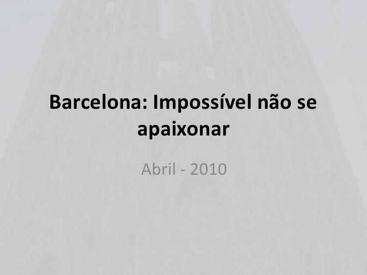 Barcelona: Impossível não se apaixonar<br />Abril - 2010<br />