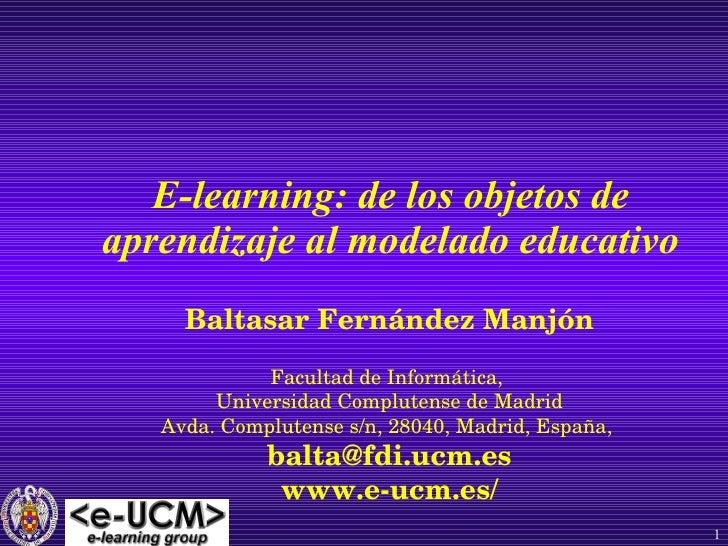 E-learning: de los objetos de aprendizaje al modelado educativo Baltasar Fernández Manjón Facultad de Informática,  Univer...