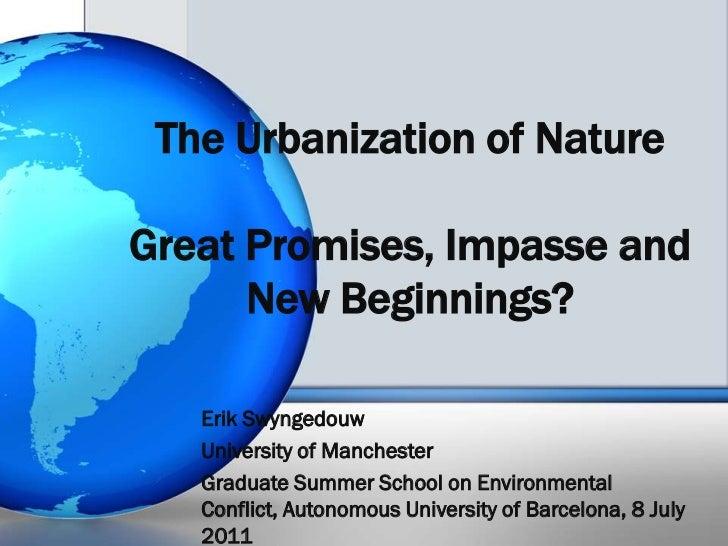 The Urbanization of NatureGreat Promises, Impasse and New Beginnings? <br />Erik Swyngedouw<br />University of Manchester<...