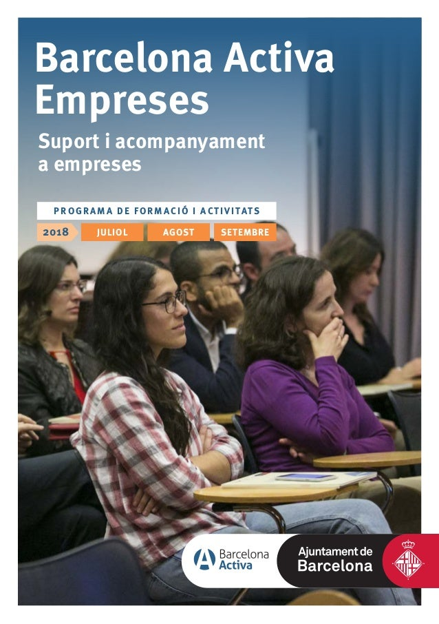Barcelona Activa Empreses Suport i acompanyament a empreses 2018 PR O G RAM A DE FORMACI Ó I ACT I VI TATS JULIOL AGOST SE...