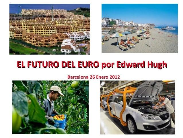 EL FUTURO DEL EURO por Edward HughEL FUTURO DEL EURO por Edward Hugh Barcelona 26 Enero 2012