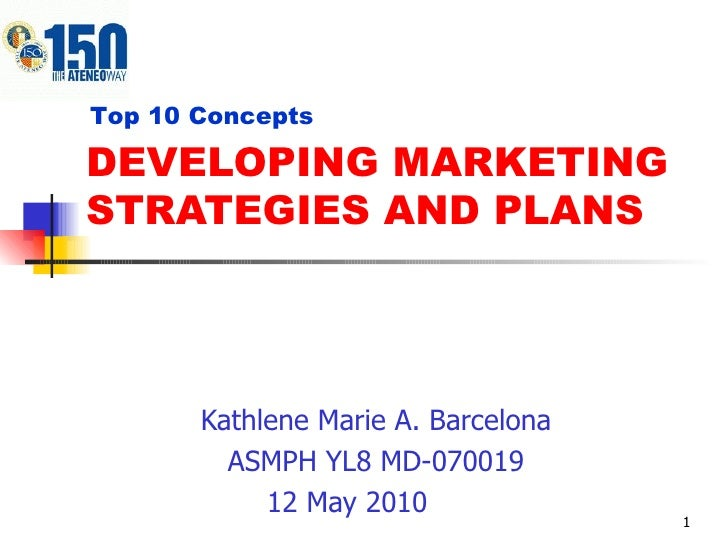 DEVELOPING MARKETING STRATEGIES AND PLANS Kathlene Marie A. Barcelona ASMPH YL8 MD-070019 12 May 2010 Top 10 Concepts