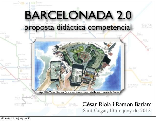 BARCELONADA 2.0proposta didàctica competencialCésar Riola i Ramon BarlamSant Cugat, 13 de juny de 2013Imatge deVíctor Swas...