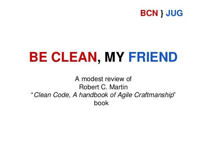 "BCN } JUG  BE CLEAN, MY FRIEND A modest review of Robert C. Martin ""Clean Code, A handbook of Agile Craftmanship"" book"
