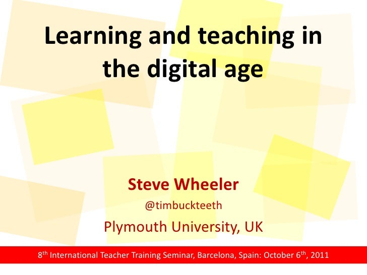 Learning and teaching in the digital age<br />Steve Wheeler<br />@timbuckteeth<br />Plymouth University, UK<br />8th Inter...