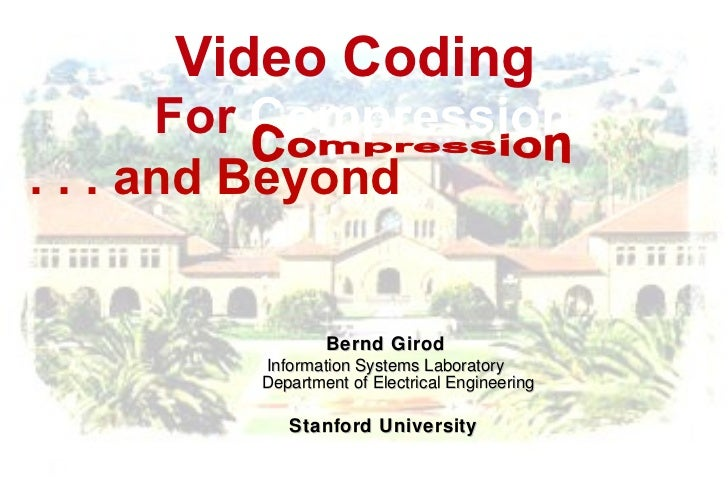 Video Coding  For  Compression . . .   and Beyond   Bernd Girod I nformation Systems Laboratory Department of Electrical E...