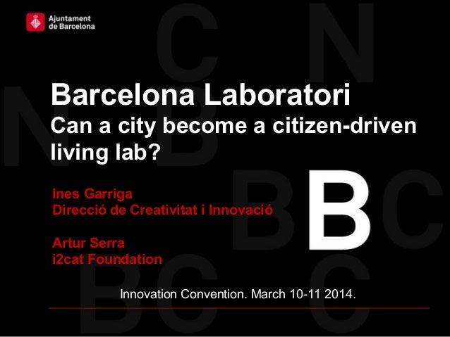 Barcelona Laboratori Can a city become a citizen-driven living lab? Ines Garriga Direcció de Creativitat i Innovació Artur...