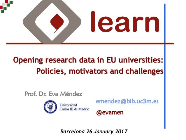 Prof. Dr. Eva Méndez Opening research data in EU universities: Policies, motivators and challenges emendez@bib.uc3m.es @ev...