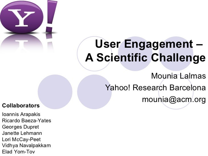 User Engagement –  A Scientific Challenge Mounia Lalmas Yahoo! Research Barcelona [email_address] Ioannis Arapakis Ricardo...