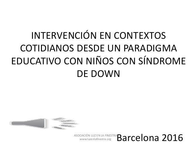 INTERVENCIÓN EN CONTEXTOS COTIDIANOS DESDE UN PARADIGMA EDUCATIVO CON NIÑOS CON SÍNDROME DE DOWN Barcelona 2016ASOCIACIÓN ...