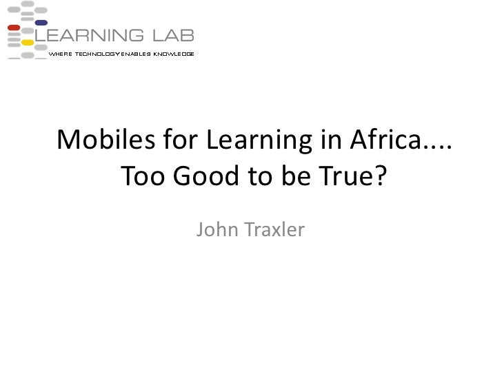 Mobiles for Learning in Africa.... Too Good to be True?<br />John Traxler<br />