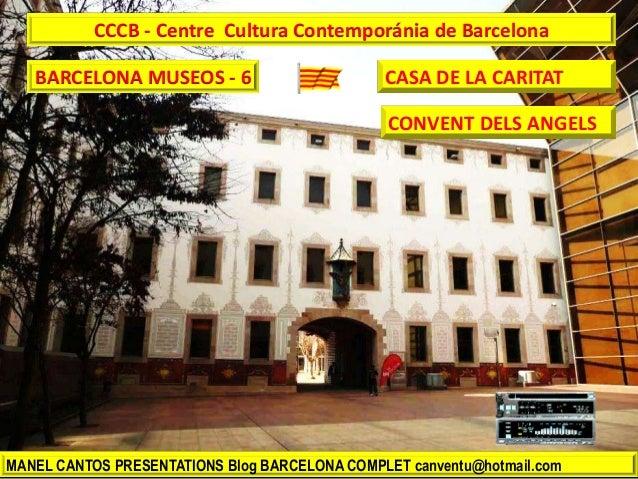 BARCELONA MUSEOS - 6 MANEL CANTOS PRESENTATIONS Blog BARCELONA COMPLET canventu@hotmail.com CCCB - Centre Cultura Contempo...