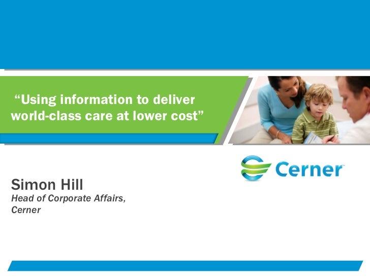 """ Using information to deliver world-class care at lower cost""  <ul><li>Simon Hill </li></ul><ul><li>Head of Corporate Aff..."