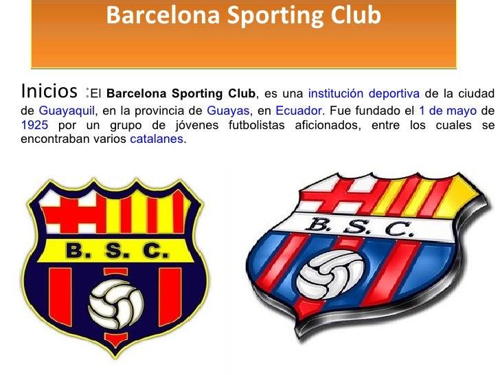 Barcelona Sporting Club Inicios  : El  Barcelona Sporting Club , es una  institución   deportiva  de la ciudad de  Guayaqu...