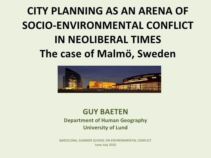 CITY PLANNING AS AN ARENA OF SOCIO-ENVIRONMENTAL CONFLICT IN NEOLIBERAL TIMES The case of Malmö, Sweden GUY BAETEN Departm...