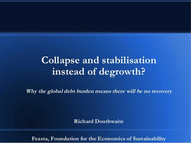 Collapse and stabilisation instead of degrowth? Why the global debt burden means there will be no recovery Richard Douthwa...