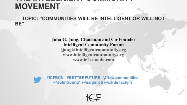 "THE INTELLIGENT COMMUNITY MOVEMENT TOPIC: ""COMMUNITIES WILL BE INTELLIGENT OR WILL NOT BE"" John G. Jung, Chairman and Co-F..."