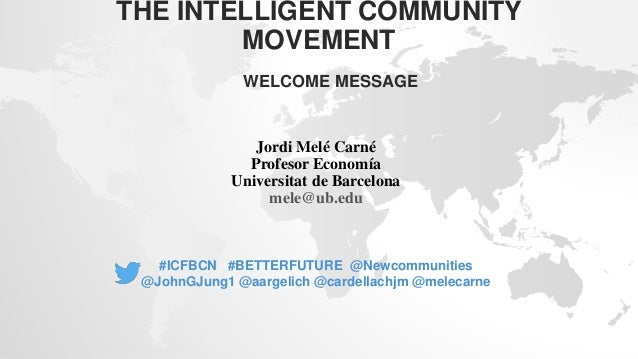 THE INTELLIGENT COMMUNITY MOVEMENT WELCOME MESSAGE Jordi Melé Carné Profesor Economía Universitat de Barcelona mele@ub.edu...