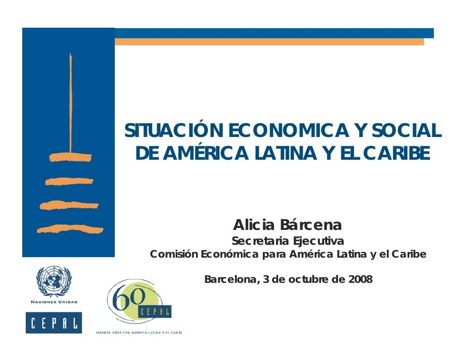 SITUACIÓN ECONOMICA Y SOCIAL  DE AMÉRICA LATINA Y EL CARIBE                    Alicia Bárcena                 Secretaria E...