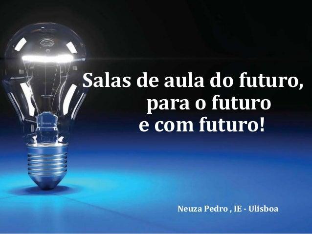 Salas de aula do futuro, para o futuro e com futuro! Neuza Pedro , IE - Ulisboa