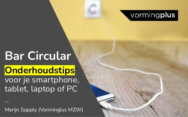 1 Bar Circular Onderhoudstips voor je smartphone, tablet, laptop of PC -- Merijn Supply (Vorminglus MZW)