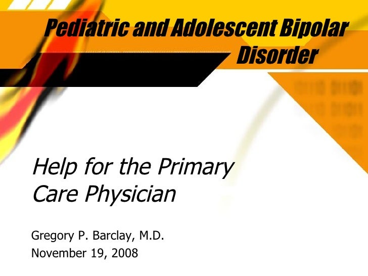 Help for the Primary Care Physician Gregory P. Barclay, M.D. November 19, 2008 Pediatric and Adolescent Bipolar Disorder