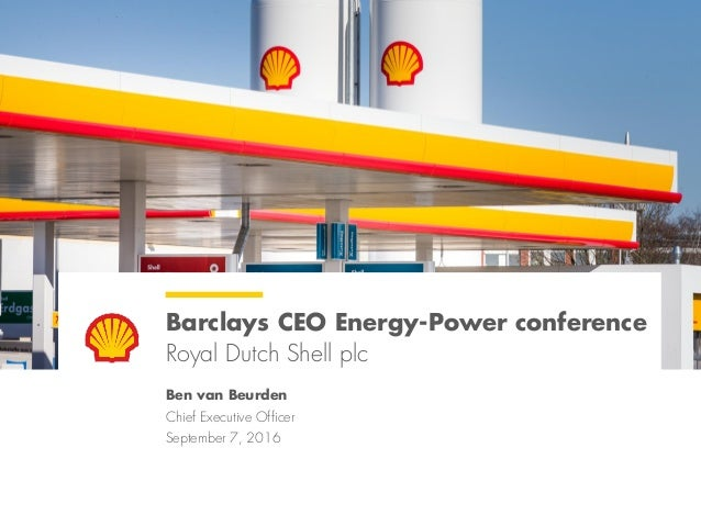 Barclays CEO Energy-Power conference Royal Dutch Shell plc Ben van Beurden Chief Executive Officer September 7, 2016