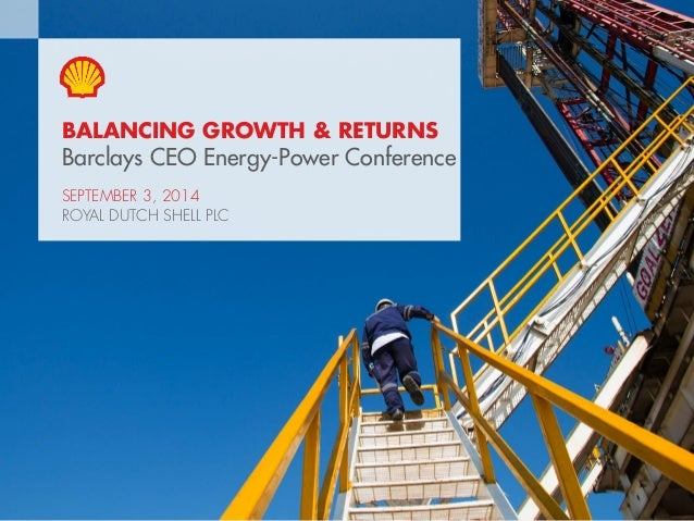 Copyright of Royal Dutch Shell plc 3 September 2014 1  BALANCING GROWTH & RETURNS  Barclays CEO Energy-Power Conference  S...