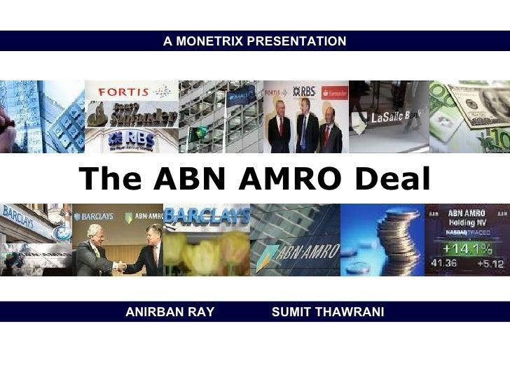 The ABN AMRO Deal ANIRBAN RAY  SUMIT THAWRANI A MONETRIX PRESENTATION