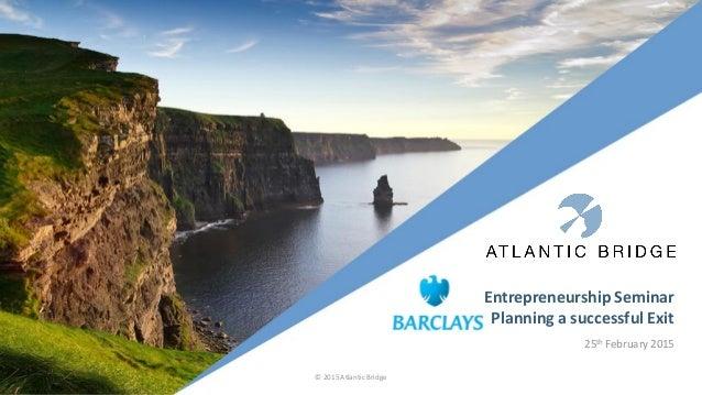 Entrepreneurship Seminar Planning a successful Exit 25th February 2015 © 2015 Atlantic Bridge