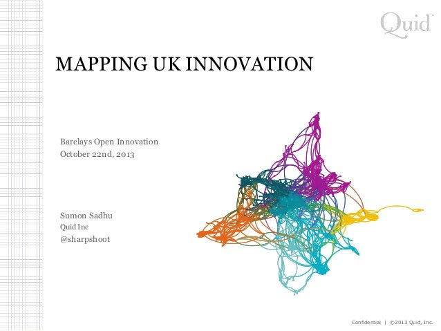 MAPPING UK INNOVATION  Barclays Open Innovation October 22nd, 2013  Sumon Sadhu Quid Inc  @sharpshoot  Confidential | ©201...
