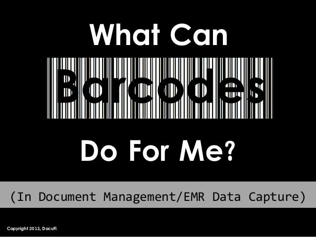 What Can Barcodes Do For Me? Copyright 2013, DocuFi (In Document Management/EMR Data Capture)