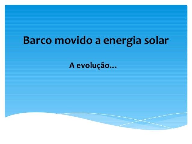 Barco movido a energia solarA evolução…