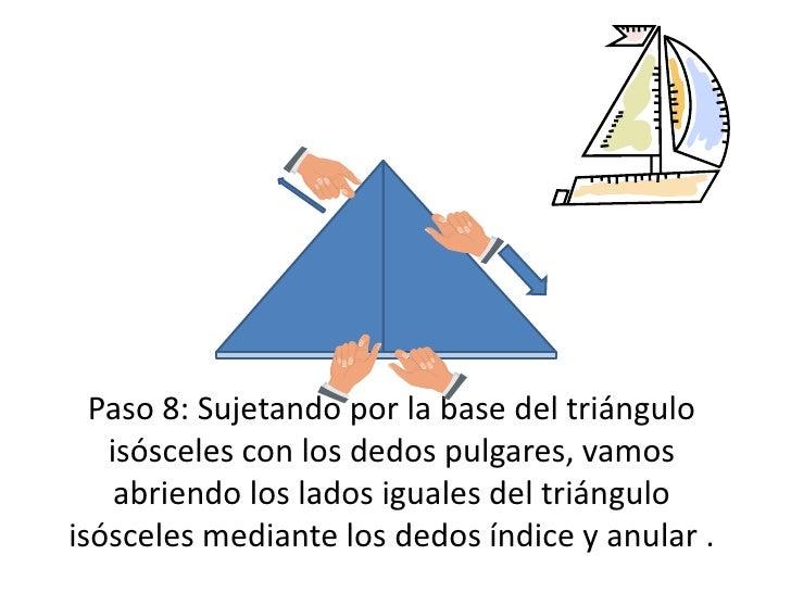 Paso 8: Sujetando por la base del triángulo isósceles con los dedos pulgares, vamos abriendo los lados iguales del triángu...