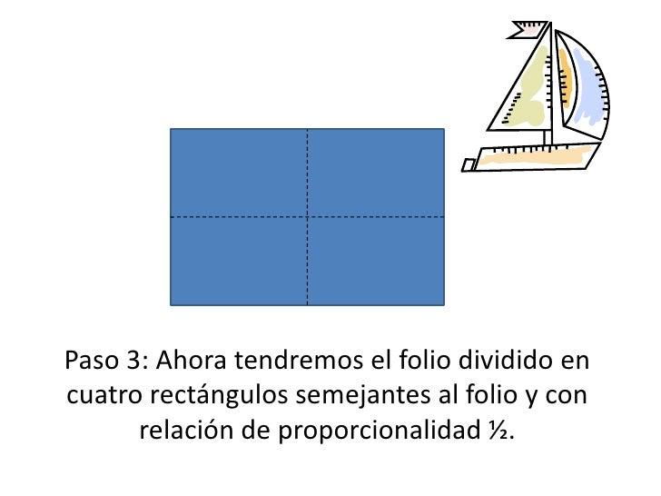 Paso 3: Ahora tendremos el folio dividido en cuatro rectángulos semejantes al folio y con relación de proporcionalidad ½.<...