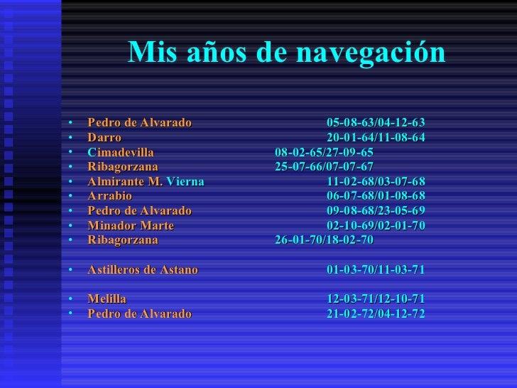 Mis años de navegación <ul><li>Pedro de Alvarado 05-08-63/04-12-63 </li></ul><ul><li>Darro 20-01-64/11-08-64 </li></ul><ul...