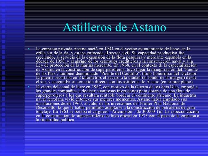 Astilleros de Astano <ul><li>La empresa privada Astano nació en 1941 en el vecino ayuntamiento de Fene, en la orilla sur d...