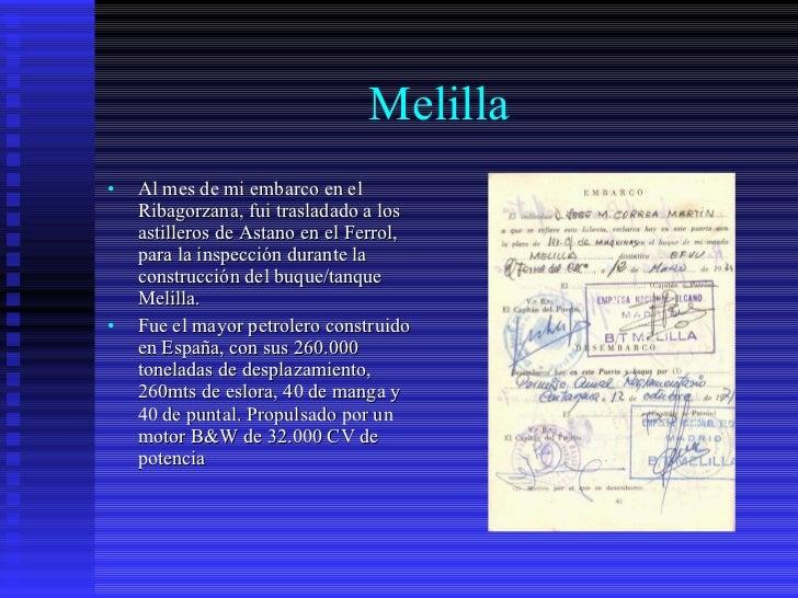 Melilla <ul><li>Al mes de mi embarco en el Ribagorzana, fui trasladado a los astilleros de Astano en el Ferrol, para la in...