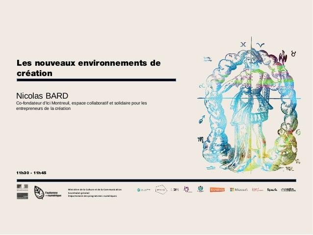 Les nouveaux environnements de création Nicolas BARD Co-fondateur d'Ici Montreuil, espace collaboratif et solidaire pour l...