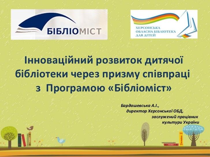 Інноваційний розвиток дитячої бібліотеки через призму співпраці  з  Програмою «Бібліоміст» Бардашевська А.І.,  директор Хе...