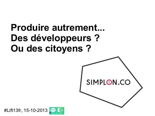 Produire autrement... Des développeurs ? Ou des citoyens ?  #Lift13fr, 15-10-2013