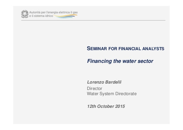 SEMINAR FOR FINANCIAL ANALYSTS Financing the water sector Lorenzo Bardelli Director Water System Directorate 12th October ...