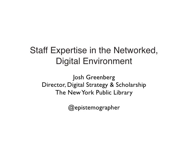 Staff Expertise in the Networked,        Digital Environment                Josh Greenberg    Director, Digital Strategy &...
