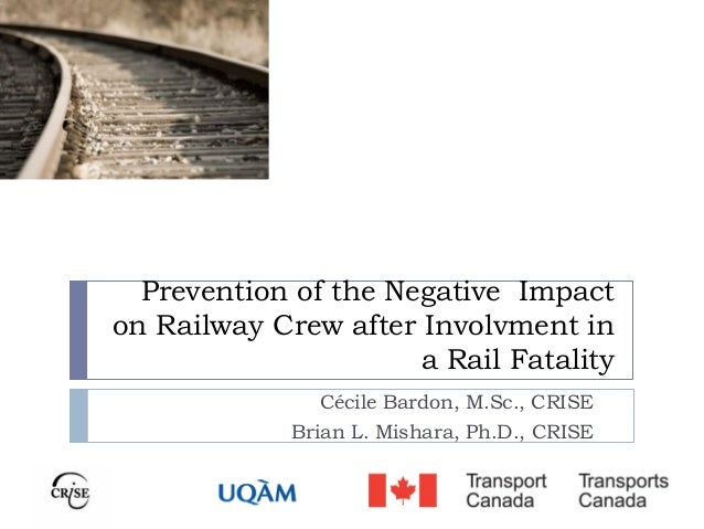 Prevention of the Negative Impact on Railway Crew after Involvment in a Rail Fatality Cécile Bardon, M.Sc., CRISE Brian L....
