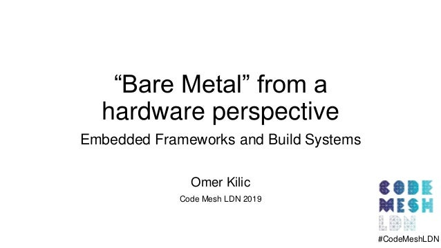 """Bare Metal"" from a hardware perspective Embedded Frameworks and Build Systems Omer Kilic Code Mesh LDN 2019 #CodeMeshLDN"