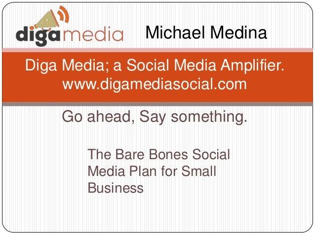 Go ahead, Say something. Diga Media; a Social Media Amplifier. www.digamediasocial.com Michael Medina The Bare Bones Socia...
