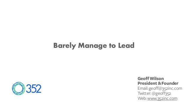 Barely Manage to Lead Geoff Wilson President & Founder Email:geoff@352inc.com Twitter:@geoff352 Web:www.352inc.com