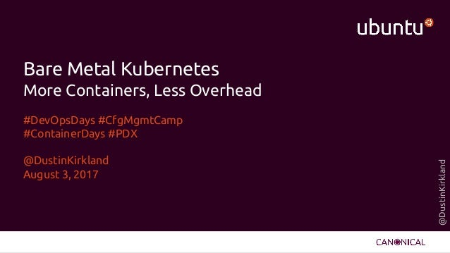 @DustinKirkland Bare Metal Kubernetes More Containers, Less Overhead #DevOpsDays #CfgMgmtCamp #ContainerDays #PDX @DustinK...
